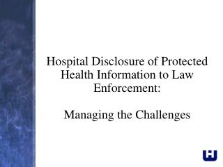 Hospital Disclosure of Protected Health Information to Law Enforcement:  Managing the Challenges
