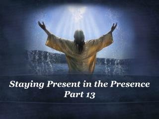Staying Present in the Presence Part  13