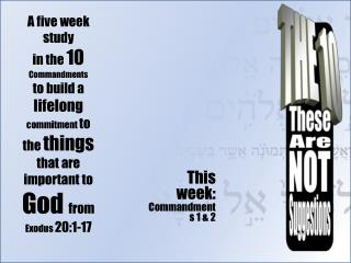 This week:  Commandments 1 & 2