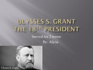 Ulysses S. Grant                           The 18 th  president