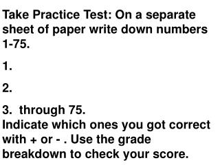 Take Practice Test: On a separate sheet of paper write down numbers  1-75.