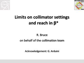 Limits on collimator settings and reach in β * R . Bruce on behalf of the collimation team