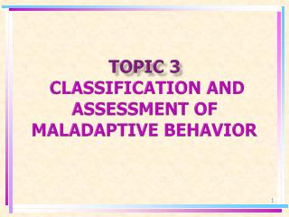TOPIC 3 CLASSIFICATION AND  ASSESSMENT OF MALADAPTIVE BEHAVIOR