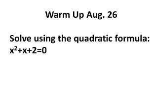 Warm Up Aug. 26 Solve using the quadratic formula: x 2 +x+2=0