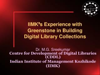 Dr. M.G. Sreekumar Centre for Development of Digital Libraries (CDDL) Indian Institute of Management Kozhikode (IIMK)