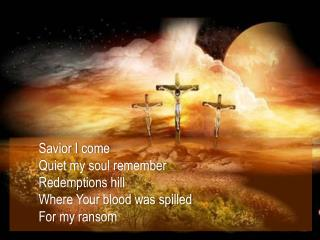 Savior  I come Quiet my soul remember Redemptions hill Where Your blood was spilled For my  ransom