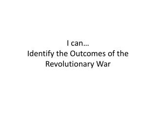 I can… Identify the Outcomes of the Revolutionary War