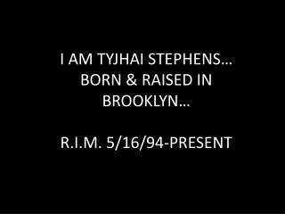 I AM TYJHAI STEPHENS… BORN & RAISED IN BROOKLYN… R.I.M. 5/16/94-PRESENT