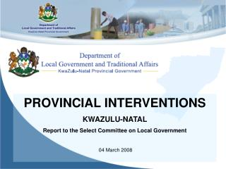 PROVINCIAL INTERVENTIONS KWAZULU-NATAL Report to the Select Committee on Local Government 04 March 2008