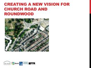 CREATING A NEW VISION FOR CHURCH ROAD AND ROUNDWOOD