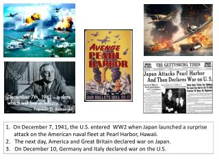 1.  On  December 7, 1941, the U.S.  entered  WW2  when Japan launched a  surprise