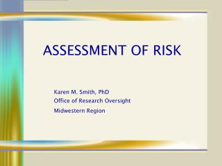 ASSESSMENT OF RISK    Karen M. Smith, PhD Office of Research Oversight Midwestern Region