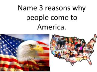 Name 3 reasons why people come to America.
