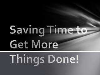 Saving Time to Get More Things Done!