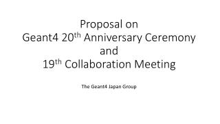 Proposal on  Geant4 20 th A nniversary Ceremony  and  19 th  Collaboration Meeting