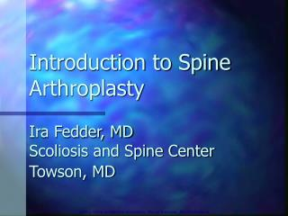 Introduction to Spine Arthroplasty    Ira Fedder, MD Scoliosis and Spine Center  Towson, MD