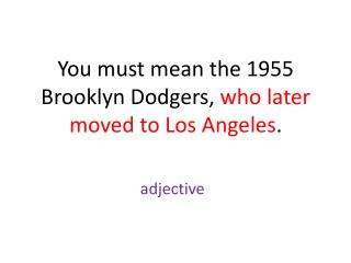 You must mean the 1955 Brooklyn Dodgers,  who later moved to Los Angeles .