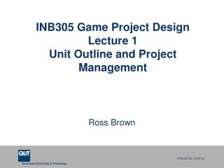 INB305 Game  Project Design Lecture 1 Unit  Outline and P r oject  Management