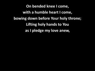 On bended knee I come, with a humble heart I come, bowing down before Your holy throne;