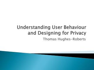 Understanding User Behaviour and Designing for Privacy