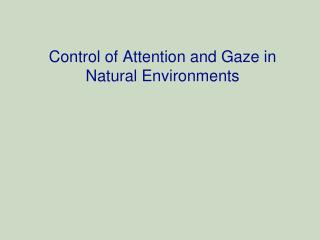 Control of Attention and Gaze in Natural Environments
