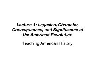 Lecture 4: Legacies, Character, Consequences, and Significance of the American Revolution