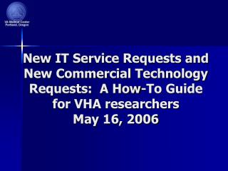 New IT Service Requests and New Commercial Technology Requests:  A How-To Guide for VHA researchers May 16, 2006