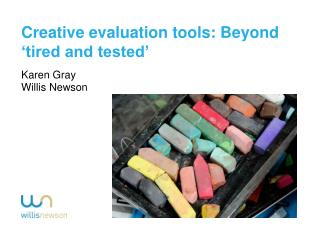 Creative evaluation tools: Beyond 'tired and tested' Karen Gray  Willis Newson