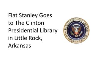 Flat Stanley Goes  to The Clinton  Presidential Library  in Little Rock,  Arkansas