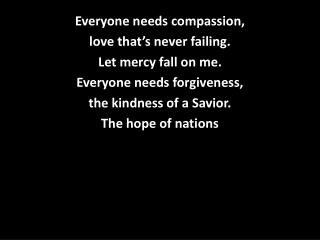 Everyone needs compassion,  love that's never failing. Let mercy fall on me.