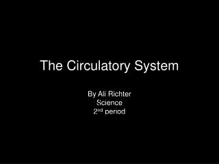 The Circulatory  System By Ali Richter Science 2 nd  period