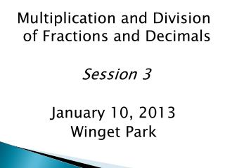 Multiplication and Division of Fractions and Decimals Session 3 January 10, 2013 Winget Park