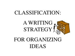 CLASSIFICATION:  A WRITING STRATEGY  FOR ORGANIZING IDEAS