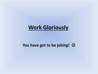 Work Gloriously