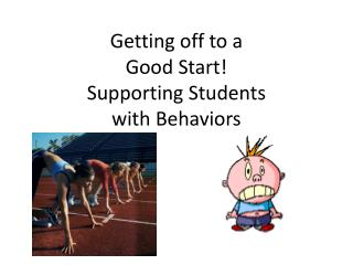 Getting off to a  Good Start! Supporting Students  with Behaviors