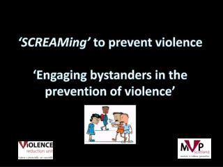 ' SCREAMing '  to prevent violence 'Engaging bystanders in the prevention  of violence'