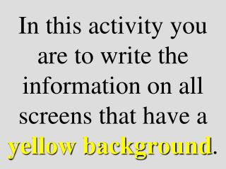 In this activity you are to write the information on all screens that have a  yellow background .