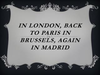 In  lonDON , BACK TO PARIS IN BRUSSELS, AGAIN IN MADRID