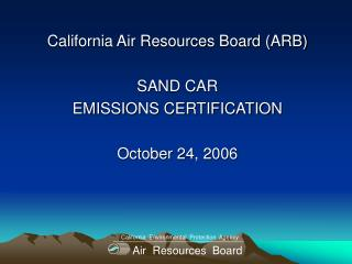 California Air Resources Board (ARB) SAND CAR EMISSIONS CERTIFICATION October 24, 2006