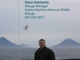 Steve Delehanty Refuge Manager Alaska Maritime National Wildlife Refuge 907-226-4627