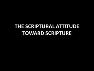 THE SCRIPTURAL ATTITUDE TOWARD SCRIPTURE