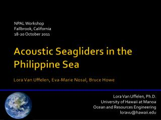 Acoustic  Seagliders  in the Philippine Sea Lora Van  Uffelen , Eva-Marie  Nosal , Bruce  Howe