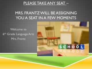 Please take any seat  –  mrs.  Frantz will be assigning  you a seat in a few moments