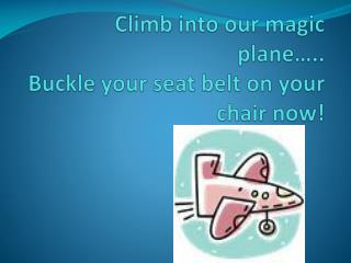 Climb into our magic  plane….. Buckle your seat belt on your chair now!