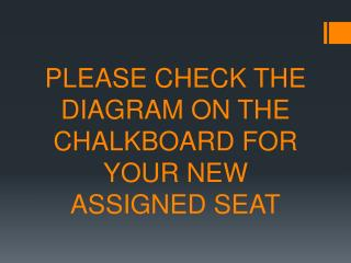 PLEASE CHECK THE DIAGRAM ON THE CHALKBOARD FOR YOUR NEW ASSIGNED SEAT