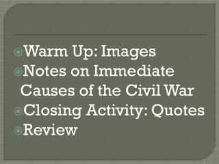 Warm Up: Images Notes on Immediate Causes of the Civil War Closing Activity : Quotes Review