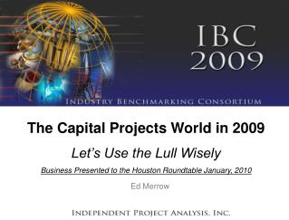 The Capital Projects World in 2009 Let s Use the Lull Wisely Business Presented to the Houston Roundtable January, 2010