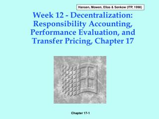 Week 12 - Decentralization: Responsibility Accounting, Performance Evaluation, and Transfer Pricing, Chapter 17