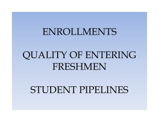 ENROLLMENTS QUALITY OF ENTERING FRESHMEN STUDENT PIPELINES