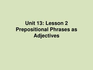 Unit 13: Lesson 2 Prepositional Phrases as Adjectives